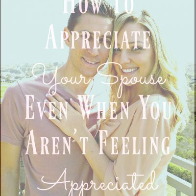 How To Appreciate Your Spouse Even When You Aren't Feeling Appreciated